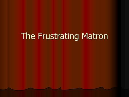 The Frustrating Matron. 73-year old white female 73-year old white female Angry with placement in long-term care Angry with placement in long-term care.