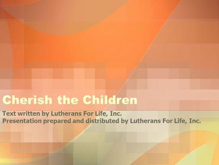 Cherish the Children Text written by Lutherans For Life, Inc. Presentation prepared and distributed by Lutherans For Life, Inc.
