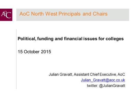 AoC North West Principals and Chairs Political, funding and financial issues for colleges 15 October 2015 Julian Gravatt, Assistant Chief Executive, AoC.