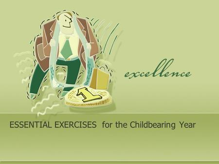 ESSENTIAL EXERCISES for the Childbearing Year. Frequent questions objectives? What type of exercise? Is it safe ? How it will affect the results of pregnancy.