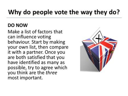 Why do people vote the way they do? DO NOW Make a list of factors that can influence voting behaviour. Start by making your own list, then compare it with.