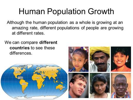 We can compare different countries to see these differences. Human Population Growth Although the human population as a whole is growing at an amazing.