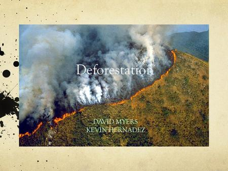 Deforestation DAVID MYERS KEVIN HERNADEZ. What is Deforestation Deforestation is the destruction of natural forest to serve another purpose Increase of.