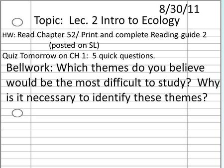 8/30/11 Topic: Lec. 2 Intro to Ecology HW: Read Chapter 52/ Print and complete Reading guide 2 (posted on SL) Quiz Tomorrow on CH 1: 5 quick questions.
