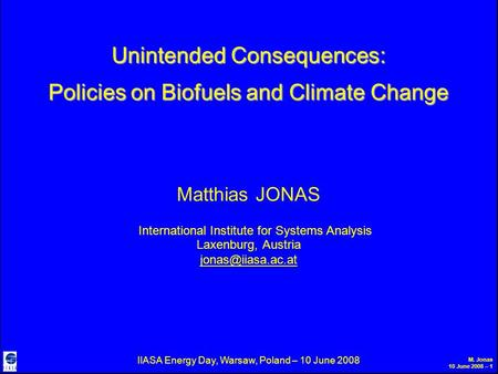 M. Jonas 10 June 2008 – 1 Unintended Consequences: Policies on Biofuels and Climate Change Matthias JONAS International Institute for Systems Analysis.