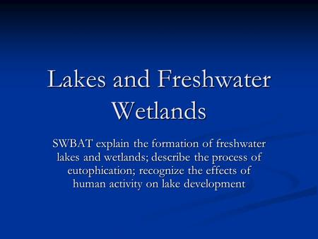 Lakes and Freshwater Wetlands SWBAT explain the formation of freshwater lakes and wetlands; describe the process of eutophication; recognize the effects.