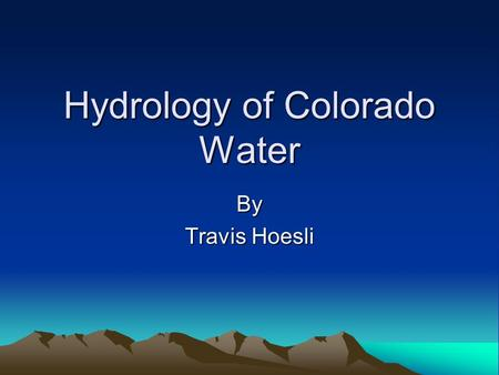 Hydrology of Colorado Water By Travis Hoesli. Hydrology of Colorado Unit Learning Objectives Recognize the Hydrologic Cycle that affects Colorado Water.