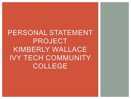 PERSONAL STATEMENT PROJECT KIMBERLY WALLACE IVY TECH COMMUNITY COLLEGE.