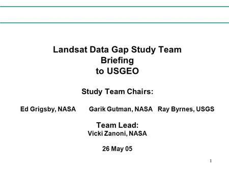 1 Landsat Data Gap Study Team Briefing to USGEO Study Team Chairs: Ed Grigsby, NASAGarik Gutman, NASARay Byrnes, USGS Team Lead: Vicki Zanoni, NASA 26.