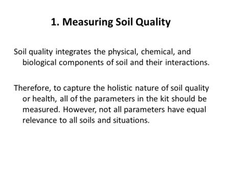 1. Measuring Soil Quality Soil quality integrates the physical, chemical, and biological components of soil and their interactions. Therefore, to capture.