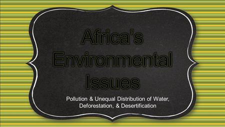Pollution & Unequal Distribution of Water, Deforestation, & Desertification.