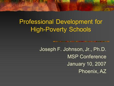 Professional Development for High-Poverty Schools Joseph F. Johnson, Jr., Ph.D. MSP Conference January 10, 2007 Phoenix, AZ.