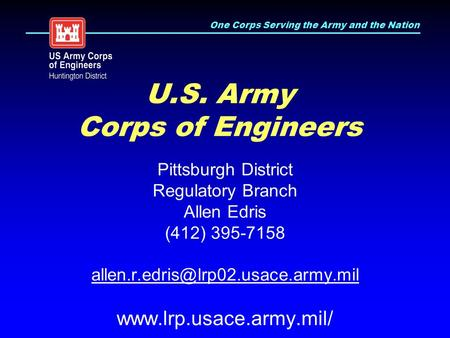 One Corps Serving the Army and the Nation U.S. Army Corps of Engineers Pittsburgh District Regulatory Branch Allen Edris (412) 395-7158