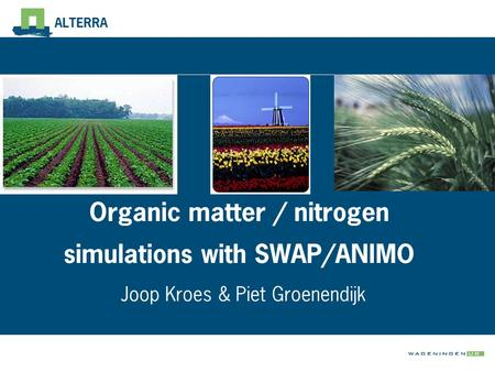 ALTERRA Organic matter / nitrogen simulations with SWAP/ANIMO Joop Kroes & Piet Groenendijk.