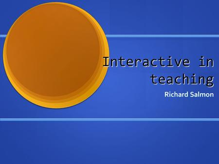 Interactive in teaching Richard Salmon. We are all professionals You will have encountered many of the things I show you - or something similar before.