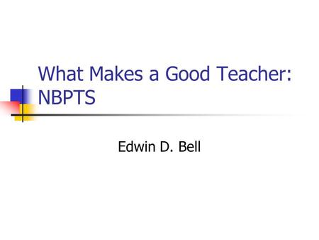 What Makes a Good Teacher: NBPTS Edwin D. Bell. Introduction In 1983 the federal government released a report titled, A Nation at Risk. The members of.