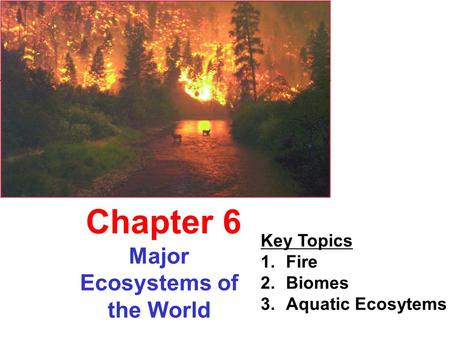 Major Ecosystems of the World Chapter 6 Key Topics 1.Fire 2.Biomes 3.Aquatic Ecosytems.