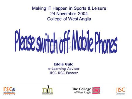 1 Welcome Eddie Gulc e-Learning Adviser JISC RSC Eastern Making IT Happen in Sports & Leisure 24 November 2004 College of West Anglia.
