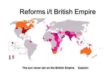 Reforms i/t British Empire The sun never set on the British Empire. Explain: