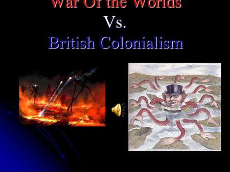 War Of the Worlds Vs. British Colonialism. British Imperialism During the mid-late 1800's Britain had one the vastest overseas empires to the point where.