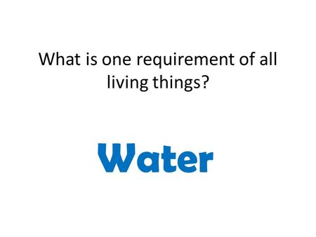 What is one requirement of all living things? Water.