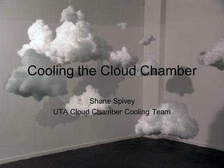Cooling the Cloud Chamber Shane Spivey UTA Cloud Chamber Cooling Team.