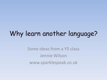 Why learn another language? Some ideas from a Y5 class Jennie Wilson www.sparklespeak.co.uk.