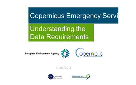 Copernicus Emergency Service Understanding the Data Requirements 21/01/2015.
