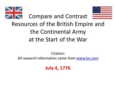Compare and Contrast Resources of the British Empire and the Continental Army at the Start of the War Citation: All research information came from www.loc.comwww.loc.com.
