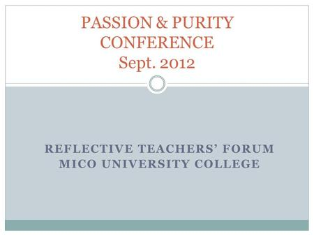 REFLECTIVE TEACHERS' FORUM MICO UNIVERSITY COLLEGE PASSION & PURITY CONFERENCE Sept. 2012.