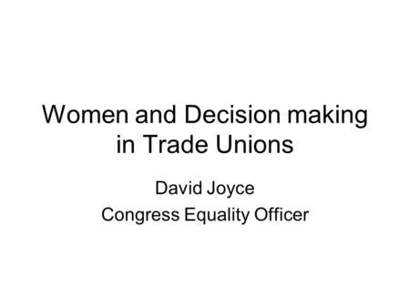Women and Decision making in Trade Unions David Joyce Congress Equality Officer.