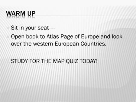 Sit in your seat----  Open book to Atlas Page of Europe and look over the western European Countries.  STUDY FOR THE MAP QUIZ TODAY!