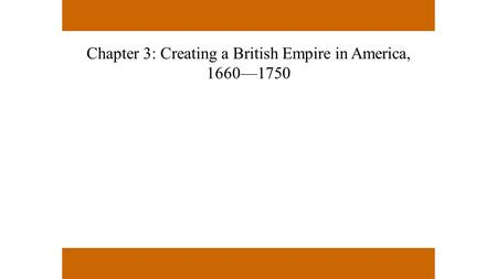 Chapter 3: Creating a British Empire in America, 1660—1750.