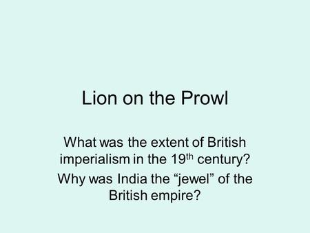 "Lion on the Prowl What was the extent of British imperialism in the 19 th century? Why was India the ""jewel"" of the British empire?"