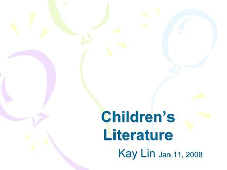 Children's Literature Kay Lin Jan.11, 2008 Kay Lin Jan.11, 2008.