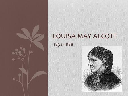 1832-1888 LOUISA MAY ALCOTT. Childhood Born in 1832 in Pennsylvania Her father was Amos Bronson Alcott, a well-known transcendentalist Her mother was.