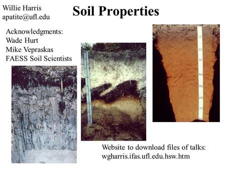 Soil Properties Website to download files of talks: wgharris.ifas.ufl.edu.hsw.htm Willie Harris Acknowledgments: Wade Hurt Mike Vepraskas.