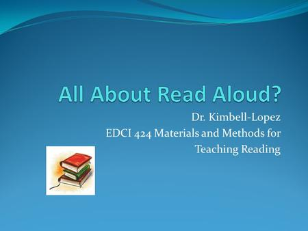 Dr. Kimbell-Lopez EDCI 424 Materials and Methods for Teaching Reading.