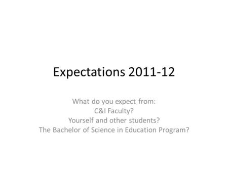 Expectations 2011-12 What do you expect from: C&I Faculty? Yourself and other students? The Bachelor of Science in Education Program?