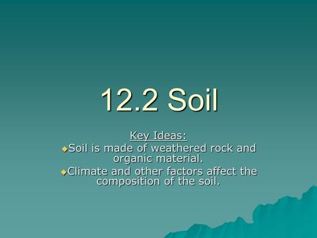 12.2 Soil Key Ideas:  Soil is made of weathered rock and organic material.  Climate and other factors affect the composition of the soil.