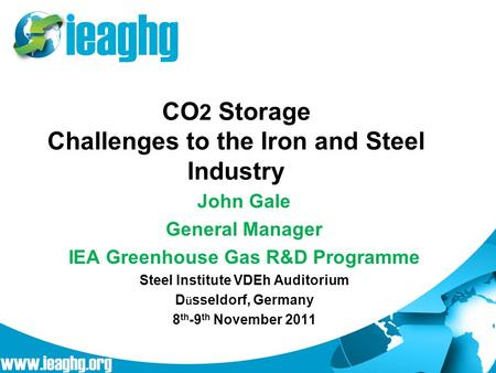 CO 2 Storage Challenges to the Iron and Steel Industry John Gale General Manager IEA Greenhouse Gas R&D Programme Steel Institute VDEh Auditorium D ü sseldorf,