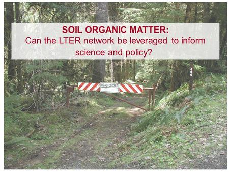 SOIL ORGANIC MATTER: Can the LTER network be leveraged to inform science and policy?