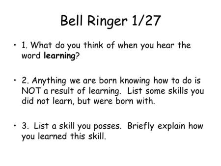 Bell Ringer 1/27 1. What do you think of when you hear the word learning? 2. Anything we are born knowing how to do is NOT a result of learning. List some.