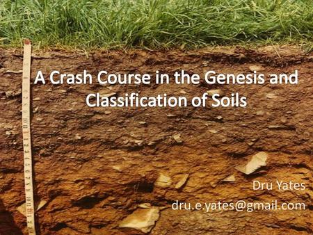 Dru Yates Learning Objectives List and describe the 5 factors of soil formation List and describe the 4 soil forming processes.