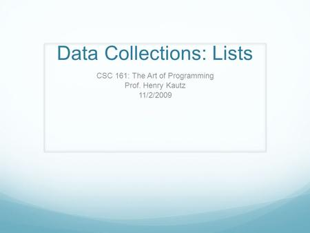 Data Collections: Lists CSC 161: The Art of Programming Prof. Henry Kautz 11/2/2009.