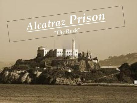 "Alcatraz Prison ""The Rock"". What was it, and where? Alcatraz was first a military base equipped with full weaponry to protect California during the gold."