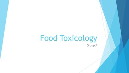 Food Toxicology Group A. Food Toxicology: Overview  Definition:  Food toxicology is the study of the nature, properties, effects, and detection of toxic.