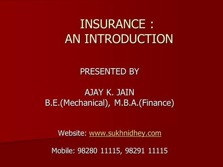 INSURANCE : AN INTRODUCTION INSURANCE : AN INTRODUCTION PRESENTED BY AJAY K. JAIN B.E.(Mechanical), M.B.A.(Finance) Website: www.sukhnidhey.com www.sukhnidhey.com.