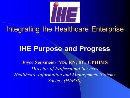 Integrating the Healthcare Enterprise IHE Purpose and Progress Joyce Sensmeier MS, RN, BC, CPHIMS Director of Professional Services Healthcare Information.