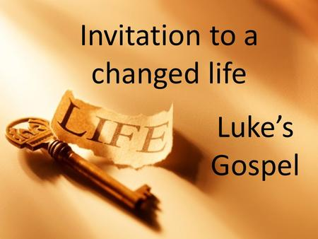 Invitation to a changed life Luke's Gospel. Invitation to a changed life A purpose to live.